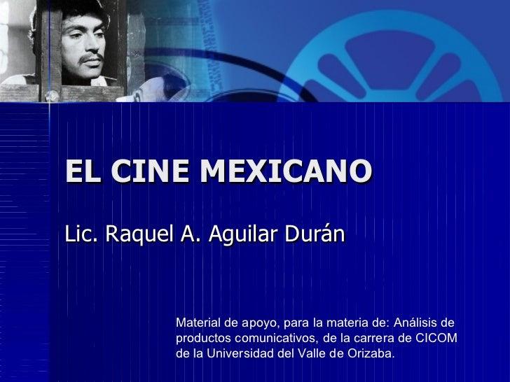 EL CINE MEXICANO Lic. Raquel A. Aguilar Durán Material de apoyo, para la materia de: Análisis de productos comunicativos, ...