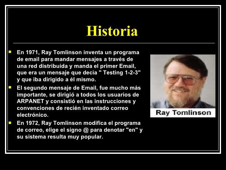 Historia  <ul><li>En 1971, Ray Tomlinson inventa un programa de email para mandar mensajes a través de una red distribuida...