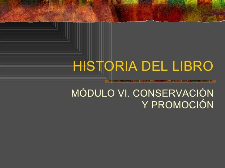 HISTORIA DEL LIBRO MÓDULO VI. CONSERVACIÓN Y PROMOCIÓN