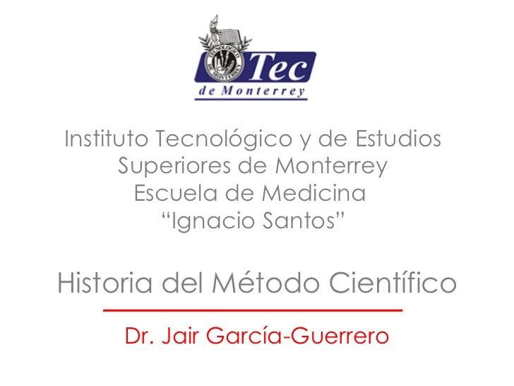 Historia del Método Científico Dr. Jair García-Guerrero Instituto Tecnológico y de Estudios Superiores de Monterrey Escuel...