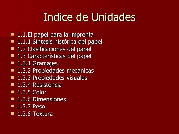 Indice de Unidades <ul><li>1.1.El papel para la imprenta </li></ul><ul><li>1.1.1 Síntesis histórica del papel </li></ul><u...