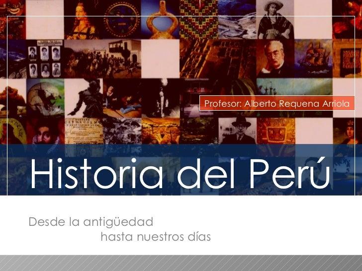 Historia del Perú Profesor: Alberto Requena Arriola Desde la antigüedad  hasta nuestros días