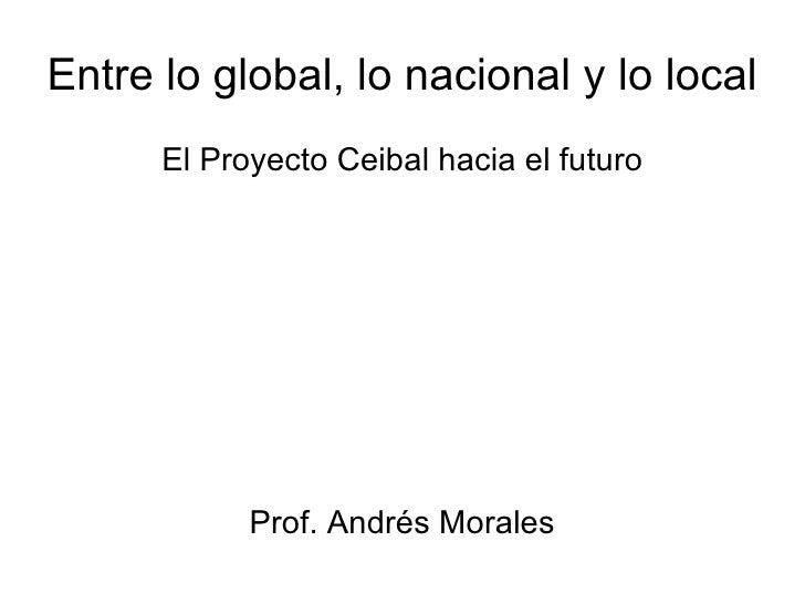 Entre lo global, lo nacional y lo local El Proyecto Ceibal hacia el futuro Prof. Andrés Morales