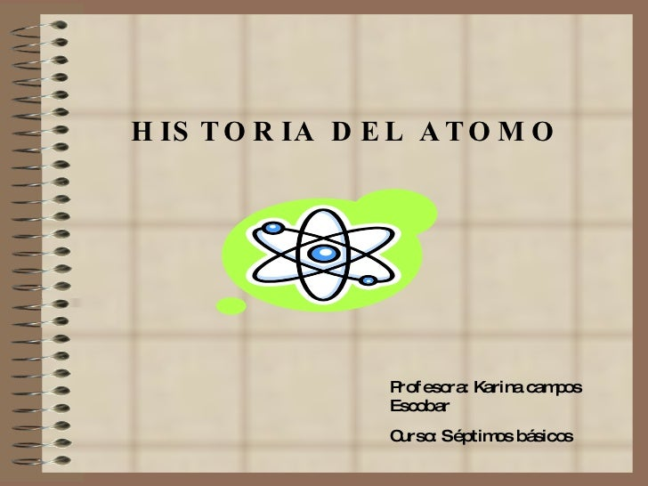 HISTORIA DEL ATOMO   Profesora: Karina campos Escobar Curso: Séptimos básicos