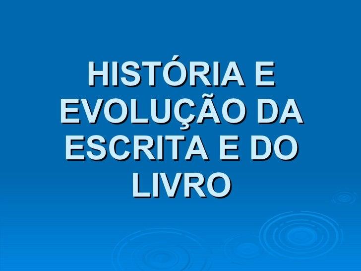 HISTÓRIA E EVOLUÇÃO DA ESCRITA E DO LIVRO