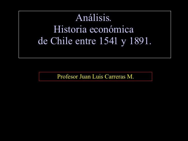 Análisis.  Historia económica  de Chile entre 1541 y 1891. Profesor Juan Luis Carreras M.