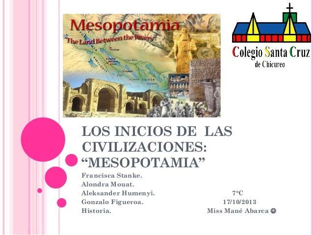 """LOS INICIOS DE LAS CIVILIZACIONES: """"MESOPOTAMIA"""" Francisca Stanke. Alondra Mouat. Aleksander Humenyi. Gonzalo Figueroa. Hi..."""