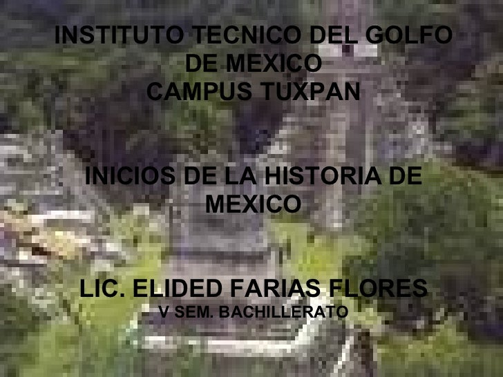 INSTITUTO TECNICO DEL GOLFO DE MEXICO CAMPUS TUXPAN INICIOS DE LA HISTORIA DE MEXICO LIC. ELIDED FARIAS FLORES V SEM. BACH...