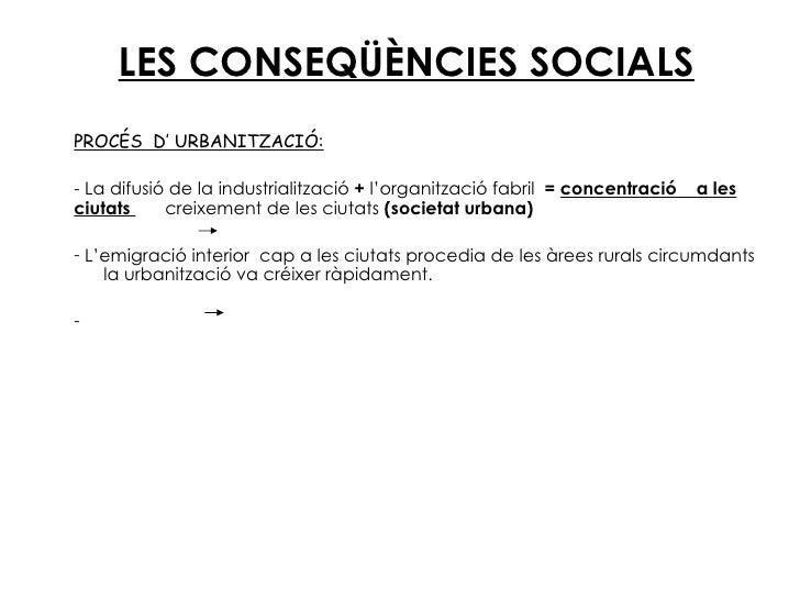 LES CONSEQÜÈNCIES SOCIALS <ul><li>PROCÉS  D' URBANITZACIÓ: </li></ul><ul><li>La difusió de la industrialització  +  l'orga...
