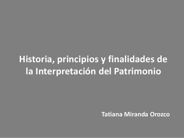 Historia, principios y finalidades de la Interpretación del Patrimonio  Tatiana Miranda Orozco