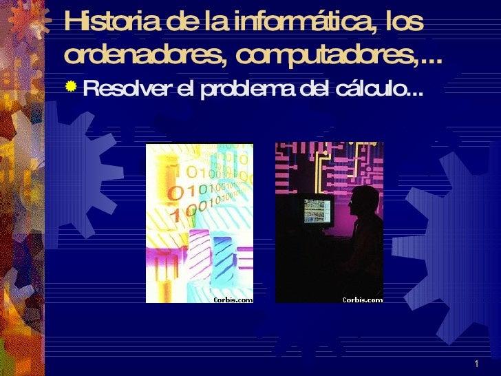 Historia de la informática, los ordenadores, computadores,... <ul><li>Resolver el problema del cálculo... </li></ul> ...