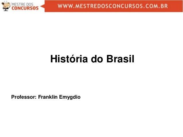 Professor: Franklin Emygdio História do Brasil