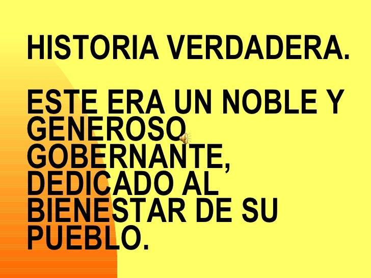 HISTORIA VERDADERA.  ESTE ERA UN NOBLE Y GENEROSO GOBERNANTE, DEDICADO AL BIENESTAR DE SU PUEBLO.