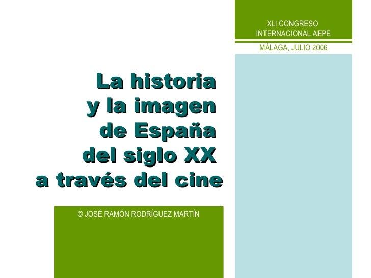 ©  JOSÉ RAMÓN RODRÍGUEZ MARTÍN La historia  y la imagen  de España  del siglo XX  a través del cine XLI CONGRESO  INTERNAC...