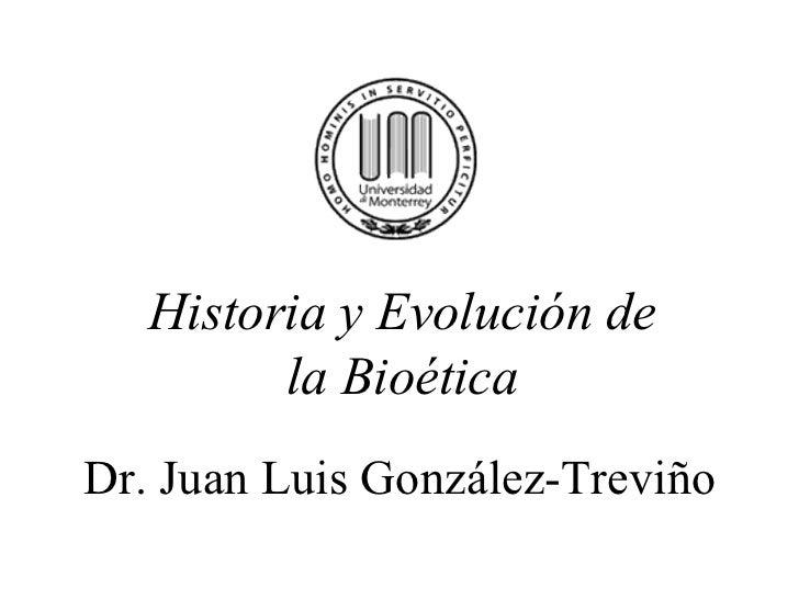 Dr. Juan Luis González-Treviño Historia y Evolución de la Bioética