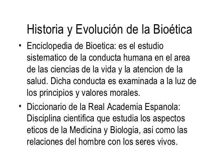 <ul><li>Enciclopedia de Bioetica: es el estudio sistematico de la conducta humana en el area de las ciencias de la vida y ...