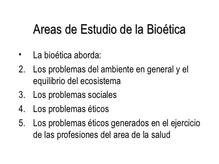 Areas de Estudio de la Bioética <ul><li>La bioética aborda: </li></ul><ul><li>Los problemas del ambiente en general y el e...