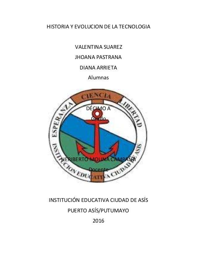 HISTORIA Y EVOLUCION DE LA TECNOLOGIA VALENTINA SUAREZ JHOANA PASTRANA DIANA ARRIETA Alumnas DÉCIMO A Grado HERIBERTO MOLI...