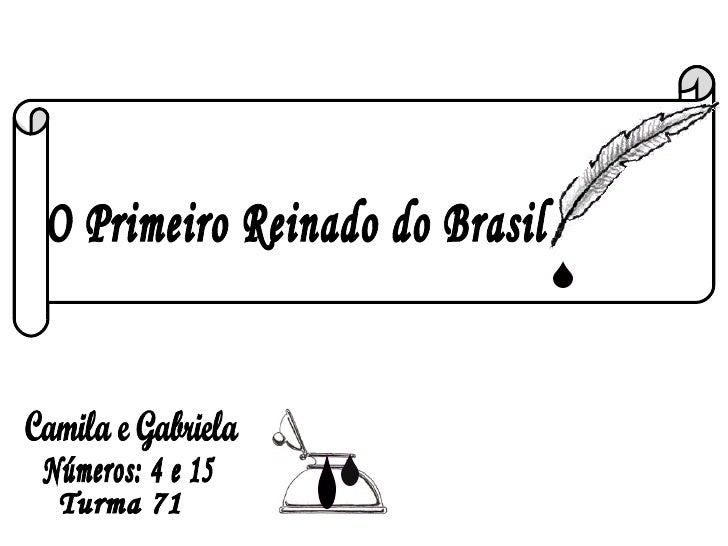 O Primeiro Reinado do Brasil Camila e Gabriela Turma 71 Números: 4 e 15