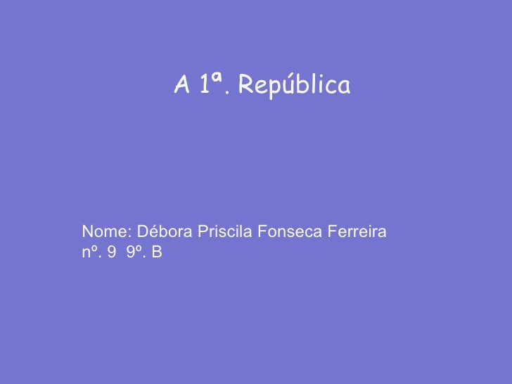A 1ª. República Nome: Débora Priscila Fonseca Ferreira  nº. 9  9º. B