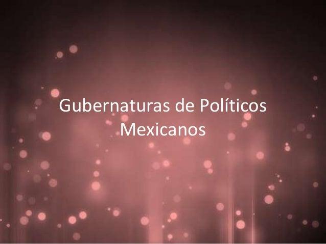 Gubernaturas de Políticos      Mexicanos