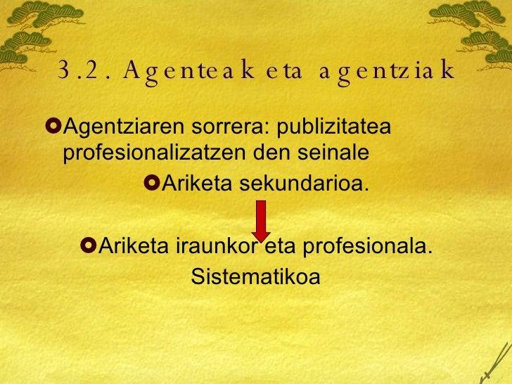 3.2. Agenteak eta agentziak <ul><li>Agentziaren sorrera: publizitatea profesionalizatzen den seinale </li></ul><ul><li>Ari...
