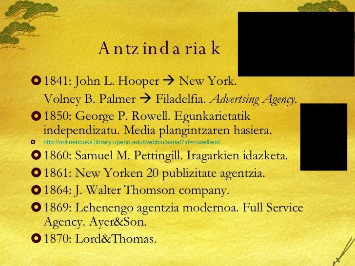Antzindariak <ul><li>1841: John L. Hooper    New York.  </li></ul><ul><li>Volney B. Palmer    Filadelfia.  Advertsing Ag...