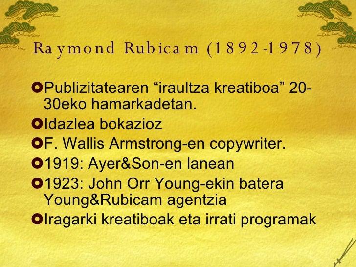 """Raymond Rubicam (1892-1978) <ul><li>Publizitatearen """"iraultza kreatiboa"""" 20-30eko hamarkadetan. </li></ul><ul><li>Idazlea ..."""