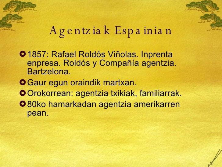 Agentziak Espainian <ul><li>1872: Rafael Roldós Viñolas. Inprenta enpresa. Roldós y Compañía agentzia. Bartzelona. </li></...