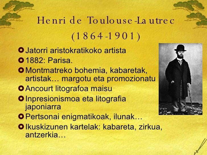 Henri de Toulouse-Lautrec (1864-1901) <ul><li>Jatorri aristokratikoko artista </li></ul><ul><li>1882: Parisa. </li></ul><u...