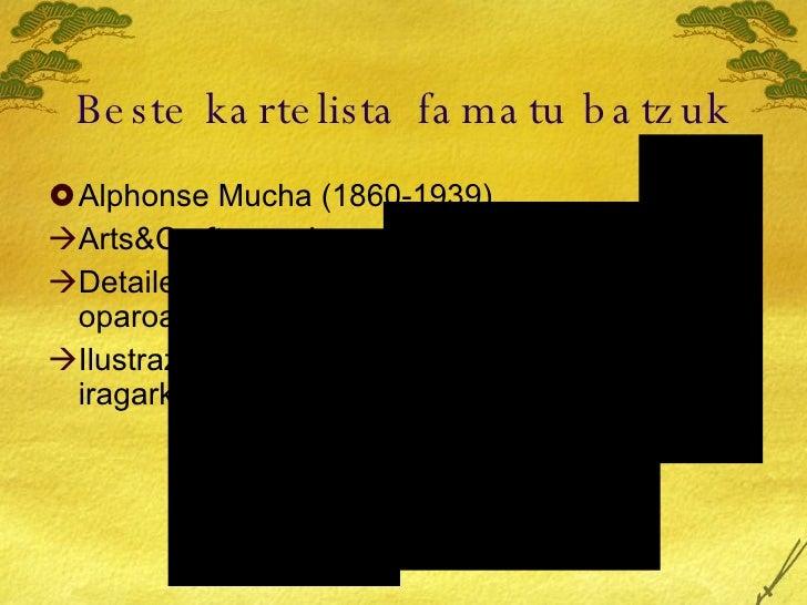 Beste kartelista famatu batzuk <ul><li>Alphonse Mucha (1860-1939) </li></ul><ul><li>Arts&Crafts mugimendu kidea </li></ul>...