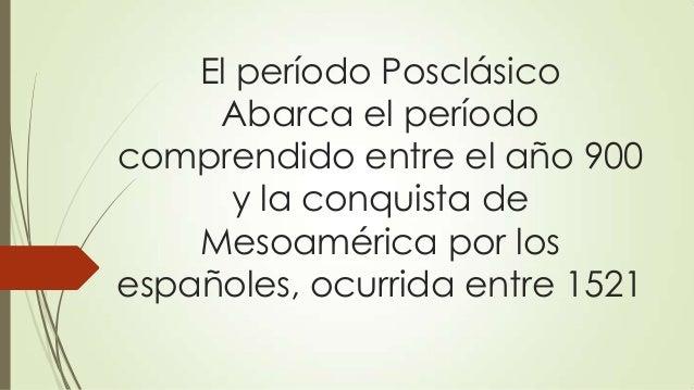 El período Posclásico Abarca el período comprendido entre el año 900 y la conquista de Mesoamérica por los españoles, ocur...