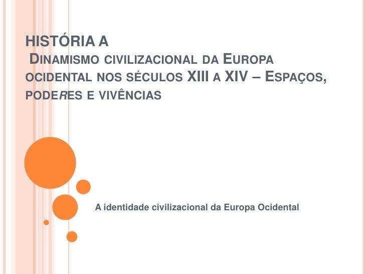 HISTÓRIA ADINAMISMO CIVILIZACIONAL DA EUROPAOCIDENTAL NOS SÉCULOS XIII A XIV – ESPAÇOS,PODERES E VIVÊNCIAS         A ident...