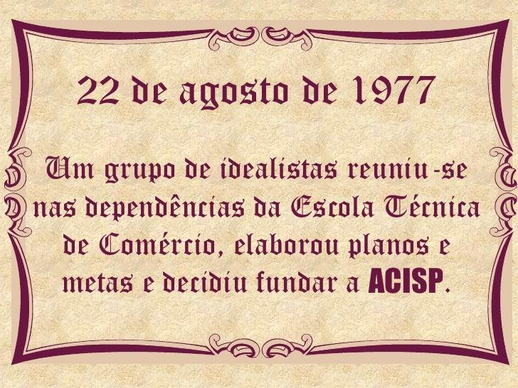 22 de agosto de 1977 Um grupo de idealistas reuniu-senas dependências da Escola Técnica  de Comércio, elaborou planos e  m...