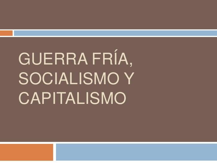 GUERRA FRÍA, SOCIALISMO Y CAPITALISMO