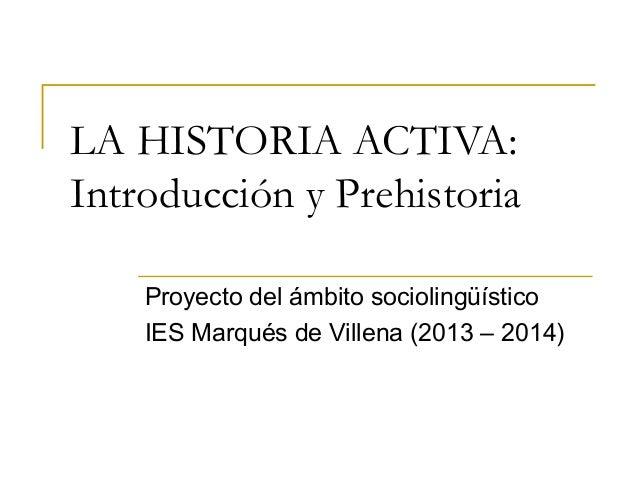 LA HISTORIA ACTIVA: Introducción y Prehistoria Proyecto del ámbito sociolingüístico IES Marqués de Villena (2013 – 2014)