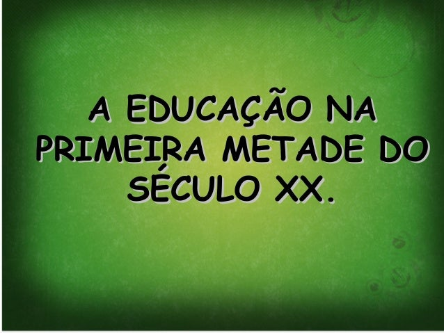 A EDUCAÇÃO NAA EDUCAÇÃO NA PRIMEIRA METADE DOPRIMEIRA METADE DO SÉCULO XX.SÉCULO XX.
