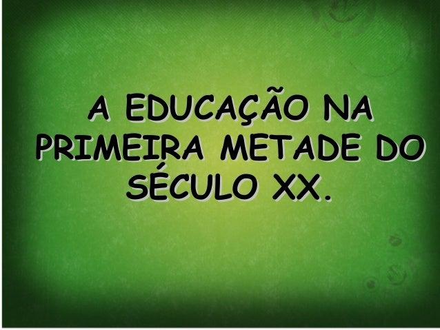 A EDUCAÇÃO NAA EDUCAÇÃO NA PRIMEIRA METADE DOPRIMEIRA METADE DO SÉCULO XX.SÉCULO XX.