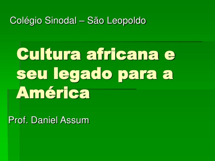 Colégio Sinodal – São Leopoldo Cultura africana e seu legado para a AméricaProf. Daniel Assum