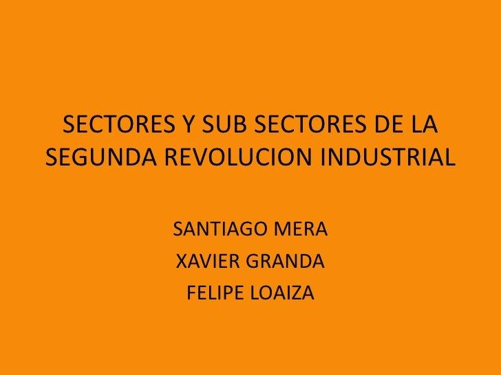 SECTORES Y SUB SECTORES DE LA SEGUNDA REVOLUCION INDUSTRIAL           SANTIAGO MERA          XAVIER GRANDA           FELIP...