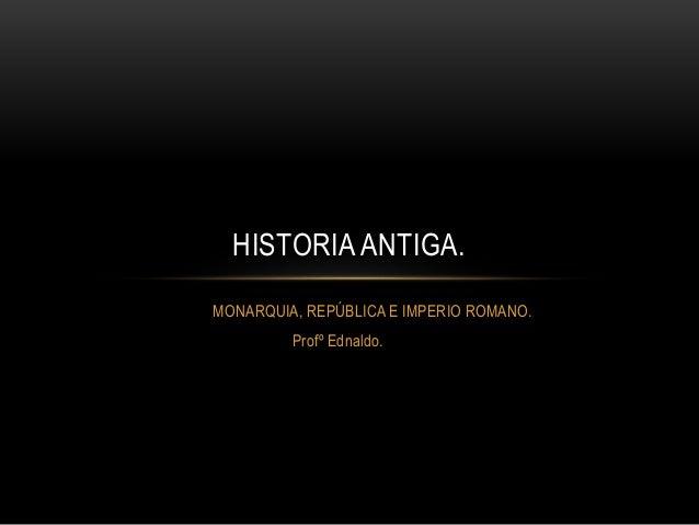 MONARQUIA, REPÚBLICA E IMPERIO ROMANO. Profº Ednaldo. HISTORIA ANTIGA.