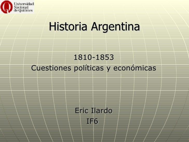 Historia Argentina           1810-1853Cuestiones políticas y económicas           Eric Ilardo              IF6