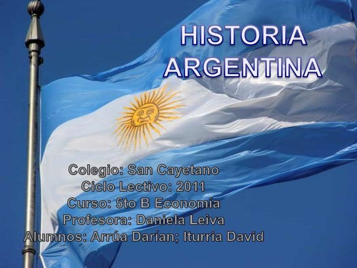 HISTORIA <br />ARGENTINA<br />Colegio: San Cayetano<br />Ciclo Lectivo: 2011<br />Curso: 5to B Economía<br />Profesora: Da...