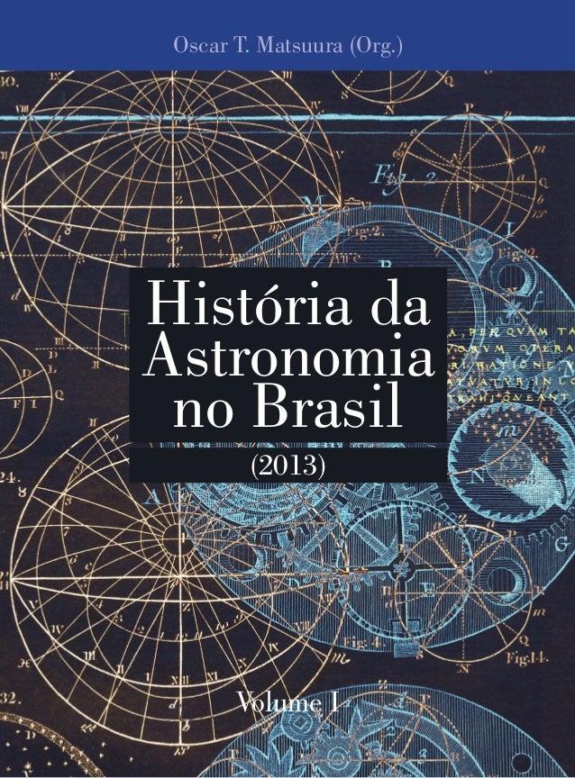 Oscar T. Matsuura (Org.) Volume I História da Astronomia no Brasil (2013)