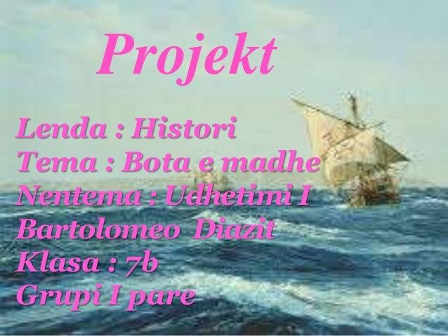 Projekt Lenda : Histori Tema : Bota e madhe Nentema : Udhetimi I Bartolomeo Diazit Klasa : 7b Grupi I pare