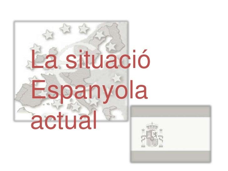 La situació espanyola actual      Integració d'Espanya a la Unió Europea ha tingut conseqüències      sobre la economia es...