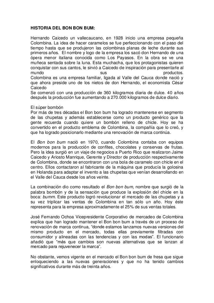 HISTORIA DEL BON BON BUM:<br />Hernando Caicedo un vallecaucano, en 1928 inicio una empresa pequeña Colombina. La idea de ...