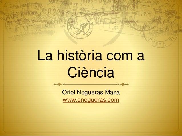 La història com a Ciència Oriol Nogueras Maza www.onogueras.com