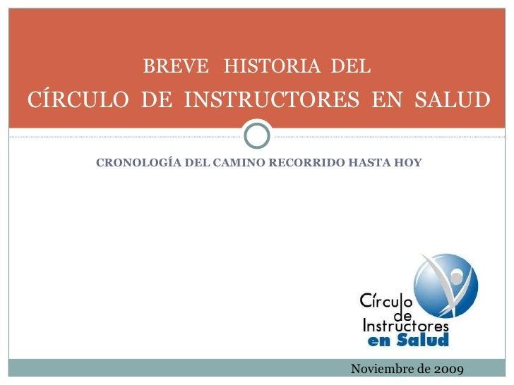 <ul><li>CRONOLOGÍA DEL CAMINO RECORRIDO HASTA HOY </li></ul>BREVE  HISTORIA  DEL  CÍRCULO  DE  INSTRUCTORES  EN  SALUD Nov...