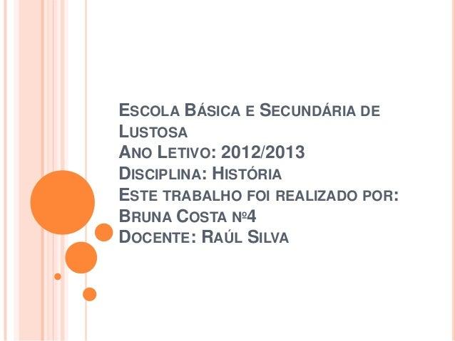 ESCOLA BÁSICA E SECUNDÁRIA DELUSTOSAANO LETIVO: 2012/2013DISCIPLINA: HISTÓRIAESTE TRABALHO FOI REALIZADO POR:BRUNA COSTA N...